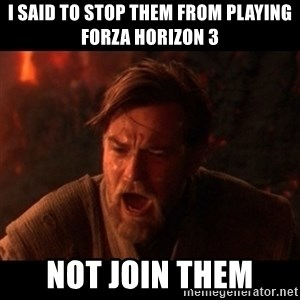You were the chosen one  - I Said To Stop Them From Playing Forza Horizon 3 NOT JOIN THEM