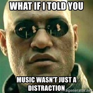 What If I Told You - What if I told you music wasn't just a distraction