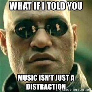 What If I Told You - what if I told you music isn't just a distraction