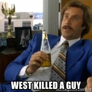 That escalated quickly-Ron Burgundy - West killed a guy
