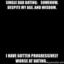 Blank Black - Single dad dating:    somehow, despite my age, and wisdom, I have gotten progressively worse at dating...