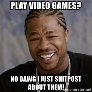 xzibit-yo-dawg - Play video games? No dawg I just shitpost about them!