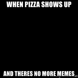 Blank Black - When pizza shows up And theres no more memes
