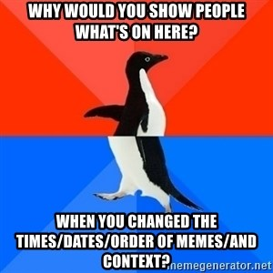 Socially Awesome Awkward Penguin - why would you show people what's on here? when you changed the times/dates/order of memes/and context?