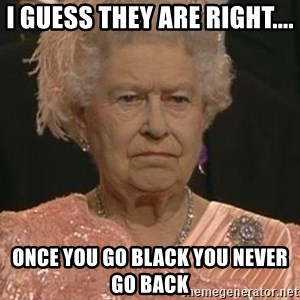 Queen Elizabeth Meme - I guess they are right.... Once you go black you never go back