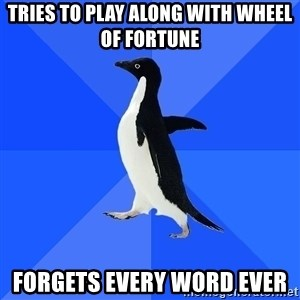 Socially Awkward Penguin - Tries to play along with Wheel of Fortune Forgets every word ever