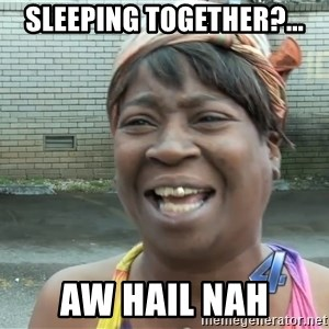 Ain`t nobody got time fot dat - Sleeping together?... Aw hail nah