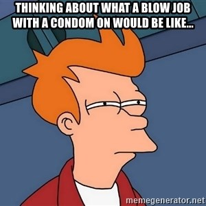 Futurama Fry - thinking about what a blow job with a condom on would be like...