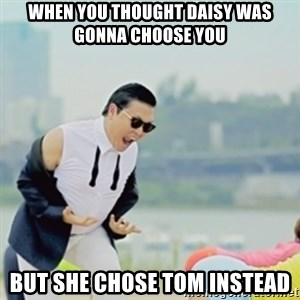 Gangnam Style - WHEN YOU THOUGHT DAISY WAS GONNA CHOOSE YOU BUT SHE CHOSE TOM INSTEAD