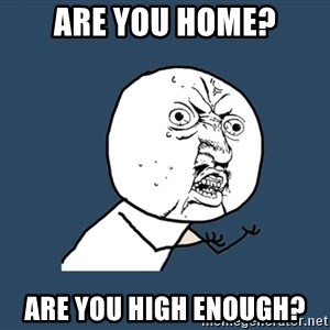 Y U No - are you home? are you high enough?