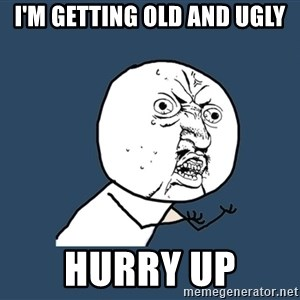Y U No - i'm getting old and ugly hurry up
