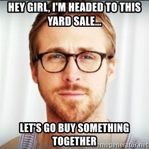 Ryan Gosling Hey Girl 3 - hey girl, i'm headed to this yard sale... let's go buy something together