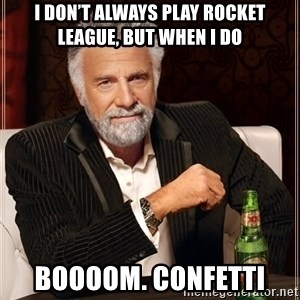 The Most Interesting Man In The World - I don't always play Rocket League, but when I do BOOOOM. Confetti