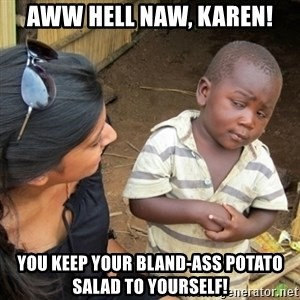 Skeptical 3rd World Kid - Aww hell naw, Karen! You keep your bland-ass potato salad to yourself!