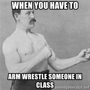 overly manlyman - when you have to arm wrestle someone in class