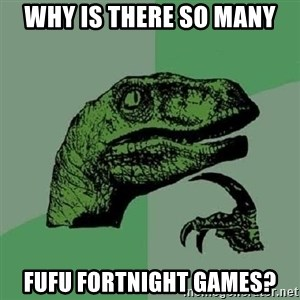 Philosoraptor - why is there so many fufu fortnight games?