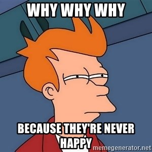 Futurama Fry - why why why because they're never happy