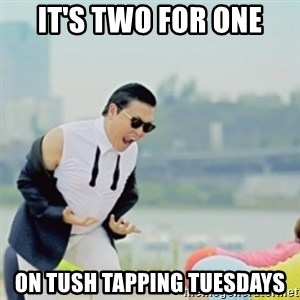 Gangnam Style - it's two for one on tush tapping tuesdays