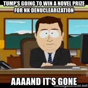 south park aand it's gone - Tump's going to win a novel prize for NK denuclearization  Aaaand it's gone