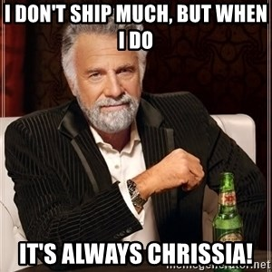 The Most Interesting Man In The World - I don't ship much, but when I do It's always Chrissia!