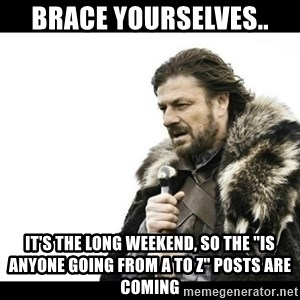 "Winter is Coming - Brace yourselves.. It's the long weekend, so the ""is anyone going from a to z"" posts are coming"