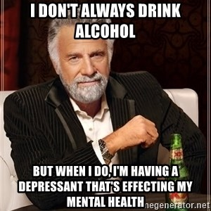 The Most Interesting Man In The World - I don't always drink alcohol but when i do, i'm having a depressant that's effecting my mental health