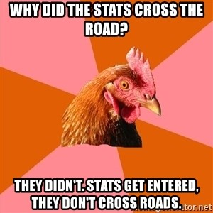 Anti Joke Chicken - why did the stats cross the road? they didn't. Stats get entered, they don't cross roads.