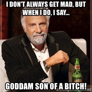 The Most Interesting Man In The World - I don't always get mad, but when I do, I say... Goddam son of a bitch!