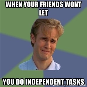 Sad Face Guy - When your friends wont let  you do independent tasks