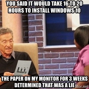 Maury Lie Detector - You said it would take 16 to 20 hours to install windows 10 the paper on my monitor for 3 weeks determined that was a lie