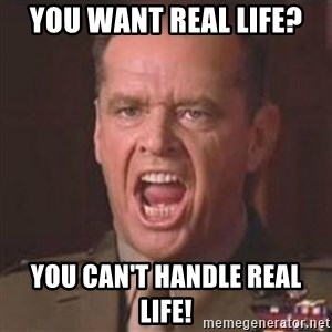 Jack Nicholson - You can't handle the truth! - You want real life? You can't handle real life!