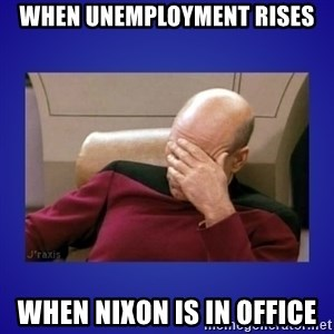 Picard facepalm  - When unemployment rises When Nixon is in office