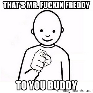 GUESS WHO YOU - That's Mr. FUCKIN FReddy  To you buddy