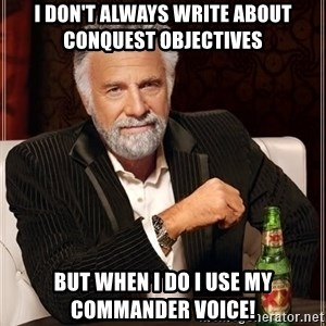 The Most Interesting Man In The World - I don't always write about conquest objectives But when I do I use my commander voice!