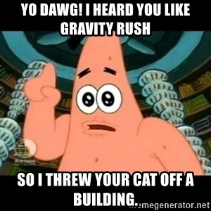 ugly barnacle patrick - Yo dawg! I heard you like Gravity Rush so I threw your cat off a building.