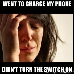 First World Problems - went to charge my phone  didn't turn the switch on