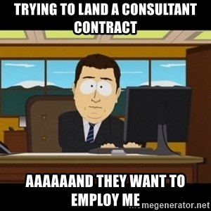 and they're gone - Trying to land a consultant contract Aaaaaand they want to employ me