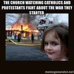 burning house girl - the church watching catholics and protestants fight about the war they started.