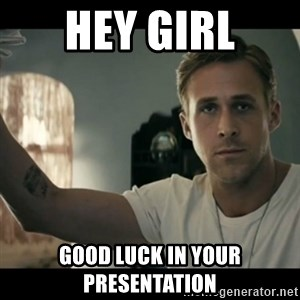 ryan gosling hey girl - hey girl good luck in your presentation