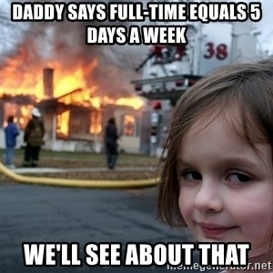 Disaster Girl - daddy says full-time equals 5 days a week we'll see about that