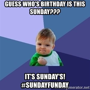 Success Kid - Guess who's Birthday is this Sunday??? It's Sunday's! #sundayfunday