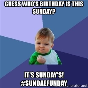 Success Kid - Guess who's Birthday is this Sunday?  It's Sunday's! #sundaefunday