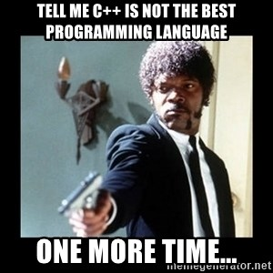 I dare you! I double dare you motherfucker! - Tell me c++ is not the best programming language One more time...