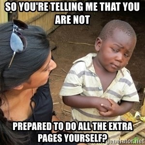 Skeptical 3rd World Kid - So you're telling me that you are not prepared to do all the extra pages yourself?