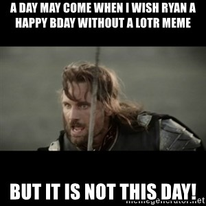 But it is not this Day ARAGORN - A day may come when I wish Ryan a Happy BDay without a LOTR meme But it is not this Day!