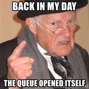 Angry Old Man - back in my day  the queue opened itself