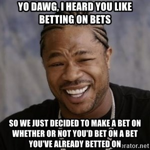 xzibit-yo-dawg - Yo Dawg, I heard you like betting on bets So we just decided to make a bet on whether or not you'd bet on a bet you've already betted on