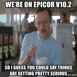 so i guess you could say things are getting pretty serious - We're on Epicor V10.2 So I guess you could say things are getting pretty serious
