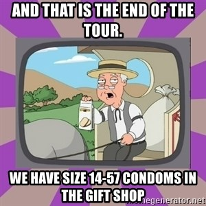 Pepperidge Farm Remembers FG - and that is the end of the tour. we have size 14-57 condoms in the gift shop