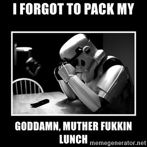 Sad Trooper - i forgot to pack my  goddamn, muther fukkin lunch